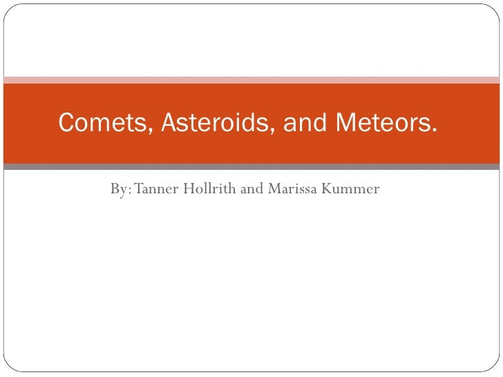 By: Tanner Hollrith and Marissa Kummer  Comets, Asteroids, and Meteors.