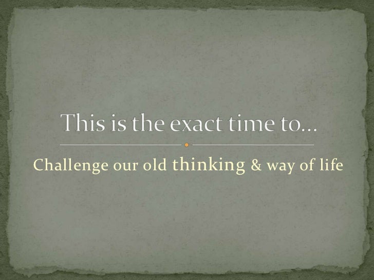 Challenge our old thinking & way of life