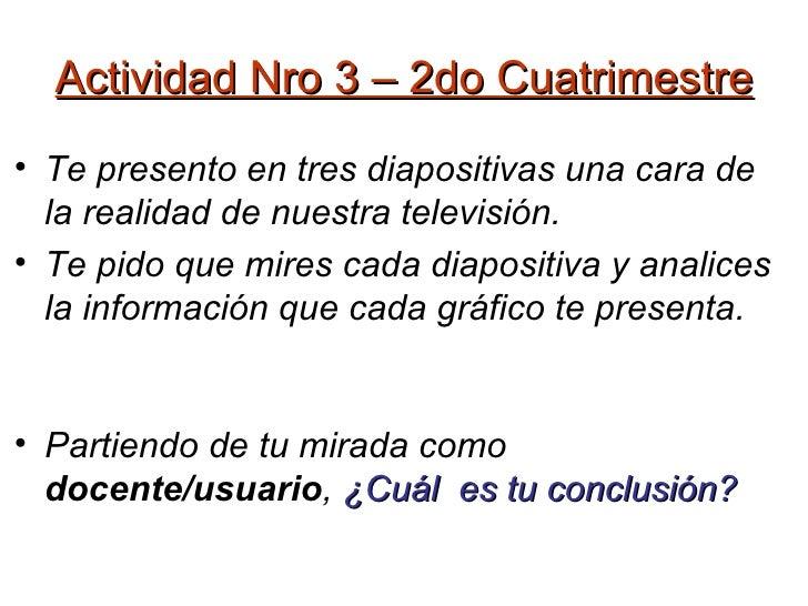 Actividad Nro 3 – 2do Cuatrimestre <ul><li>Te presento en tres diapositivas una cara de la realidad de nuestra televisión....