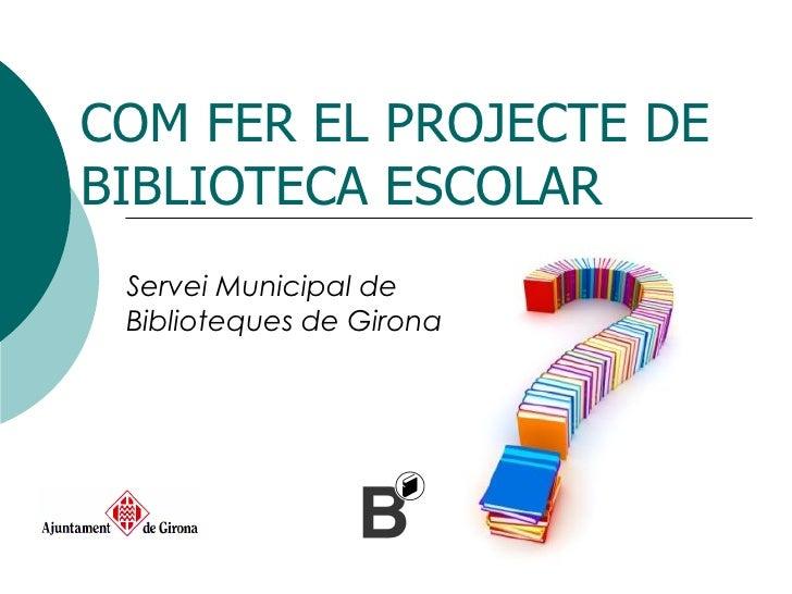 COM FER EL PROJECTE DE BIBLIOTECA ESCOLAR Servei Municipal de Biblioteques de Girona