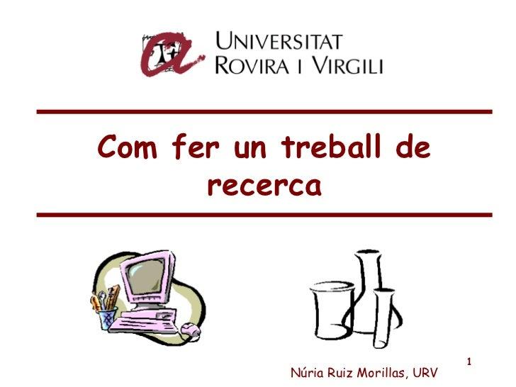Com fer un treball de recerca Núria Ruiz Morillas, URV