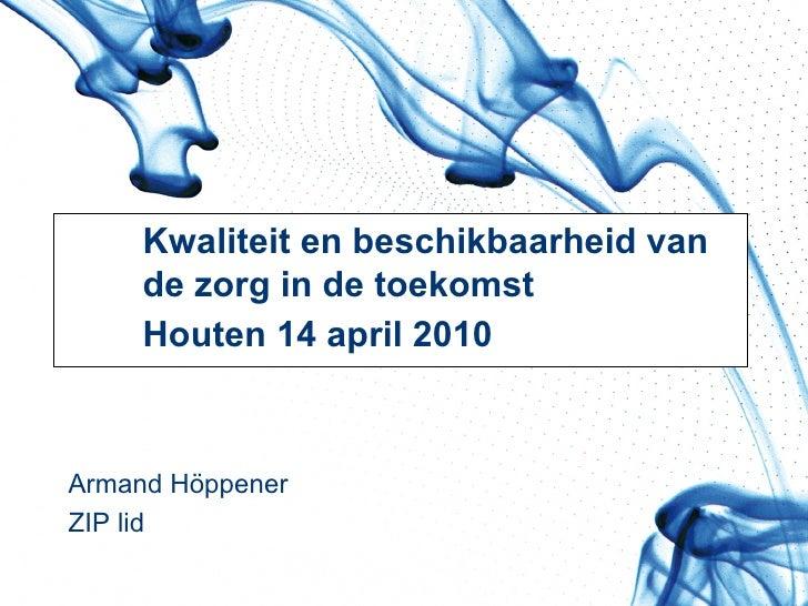 Kwaliteit en beschikbaarheid van  de zorg in de toekomst Houten 14 april 2010 Armand Höppener ZIP lid