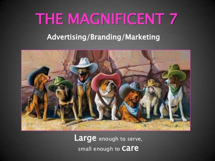 THE MAGNIFICENT 7<br />Advertising/Branding/Marketing<br />Largeenough to serve,<br />small enough to care<br />