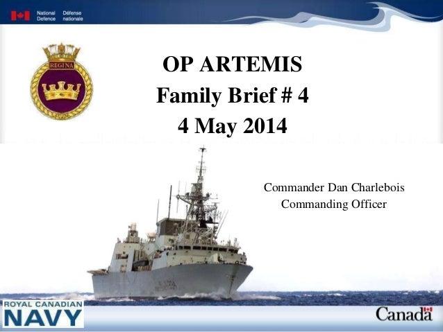 OP ARTEMIS Family Brief # 4 4 May 2014 Commander Dan Charlebois Commanding Officer