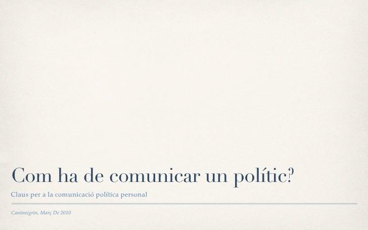 Com ha de comunicar un polític? Claus per a la comunicació política personal  Cantonigròs, Març De 2010