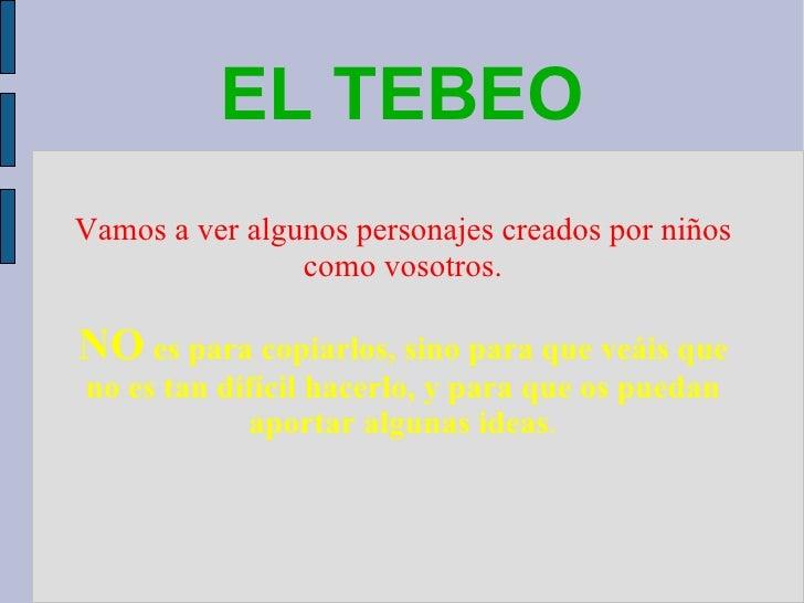 EL TEBEO <ul><ul><li>Vamos a ver algunos personajes creados por niños como vosotros. </li></ul></ul><ul><ul><li>NO   es pa...