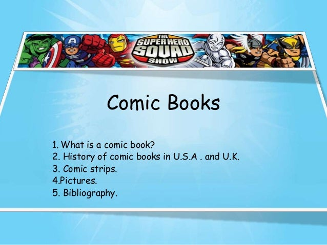 Comic Books1. What is a comic book?2. History of comic books in U.S.A . and U.K.3. Comic strips.4.Pictures.5. Bibliography.