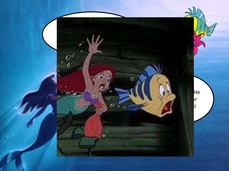 ¡Eh Flounder! Te he buscado por todo el mar, ¿Dónde te habías metido?<br />¡Hola Ariel! He ido a buscar esto para ti<br />...