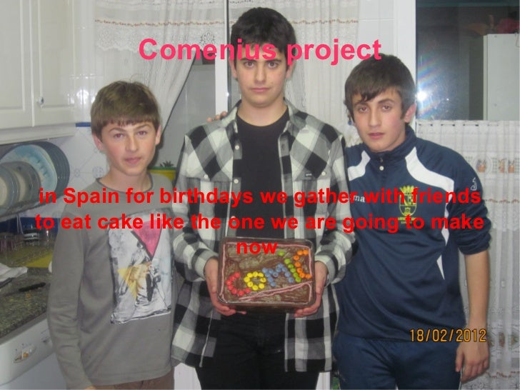 Comenius project in Spain for birthdays we gather with friends to eat  cake like the one we  are going to make now