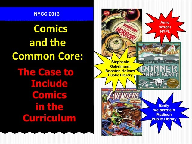 The Case to Include Comics in the Curriculum Comics and the Common Core: NYCC 2013 Amie Wright NYPL Emily Weisenstein Madi...