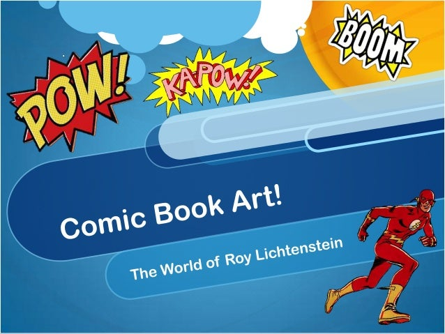 Whose Roy Lichenstein? Pop Artist Popular imagery and culture – Logos, Commercials, etc. Created comic strips as an art fo...