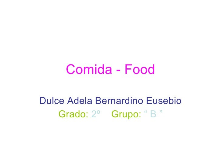 "Comida - Food Dulce Adela Bernardino Eusebio Grado:   2º   Grupo:   "" B """