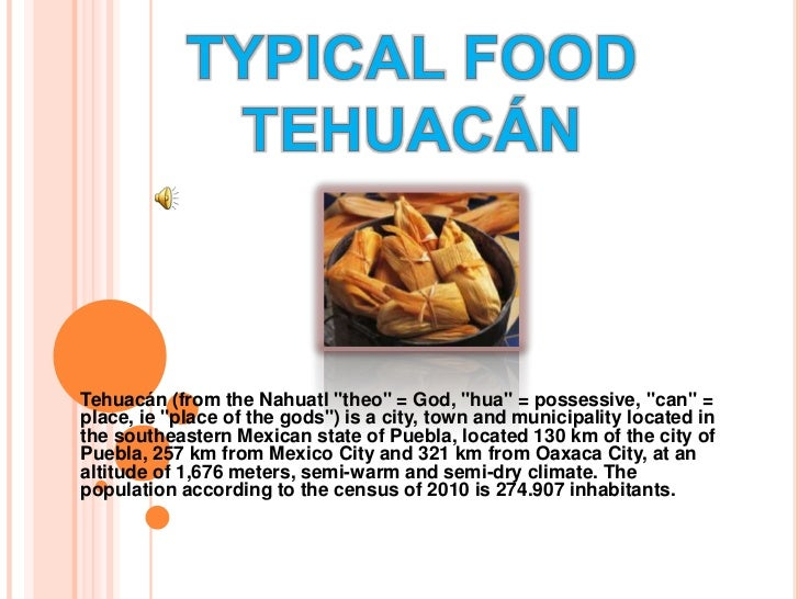 """TYPICAL FOOD TEHUACÁN<br />Tehuacán (from the Nahuatl """"theo"""" = God, """"hua"""" = possessive, """"can"""" = place, ie """"place of the go..."""