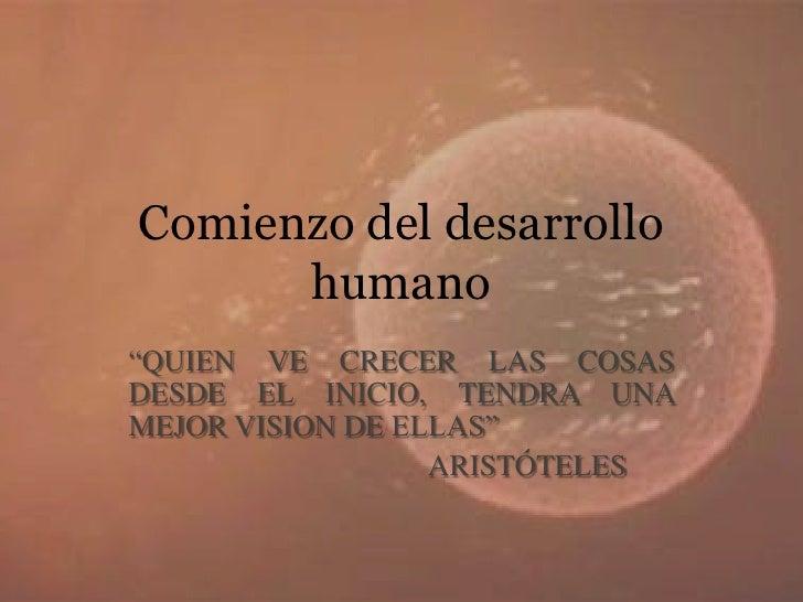 """Comienzo del desarrollo humano<br />""""QUIEN VE CRECER LAS COSAS DESDE EL INICIO, TENDRA UNA MEJOR VISION DE ELLAS"""" <br />  ..."""