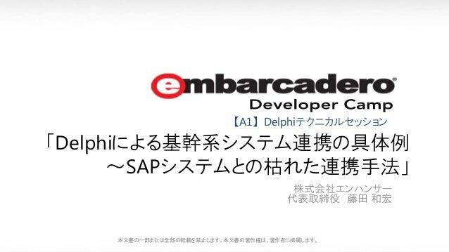株式会社エンハンサー 代表取締役 藤田 和宏 本文書の一部または全部の転載を禁止します。本文書の著作権は、著作者に帰属します。 「Delphiによる基幹系システム連携の具体例 ~SAPシステムとの枯れた連携手法」 【A1】Delphiテクニカル...
