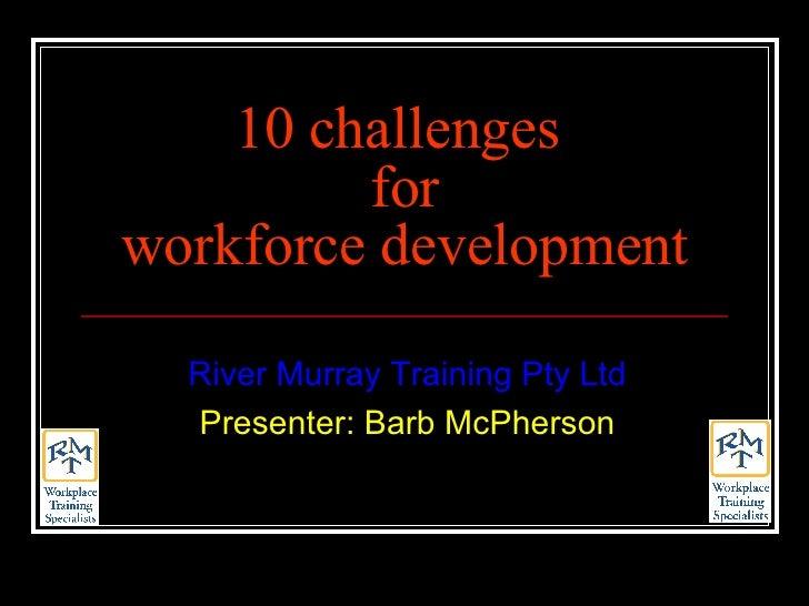 10 challenges  for workforce development River Murray Training Pty Ltd Presenter: Barb McPherson