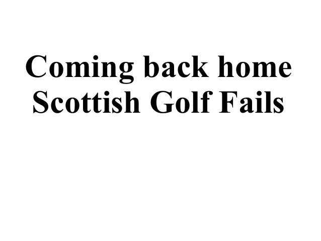 Coming back home Scottish Golf Fails