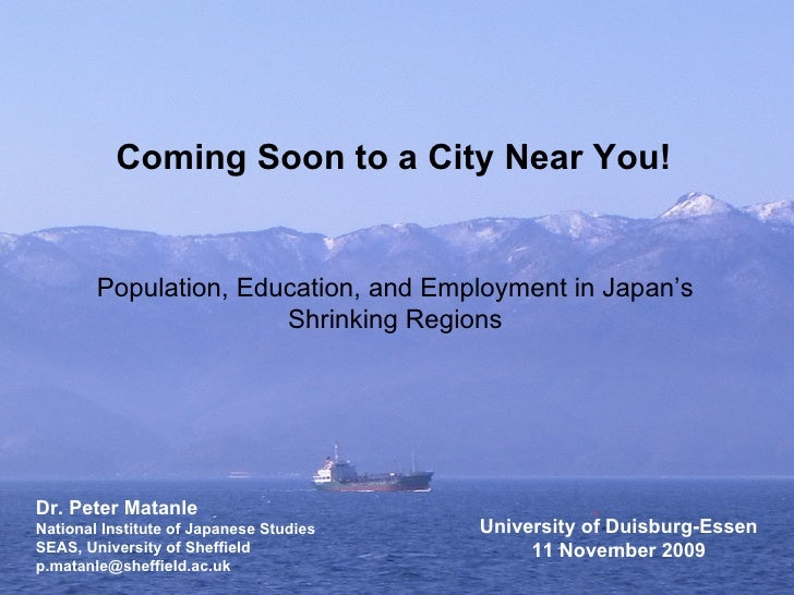 Coming Soon to a City Near You! Population, Education, and Employment in Japan's Shrinking Regions Dr. Peter Matanle Natio...