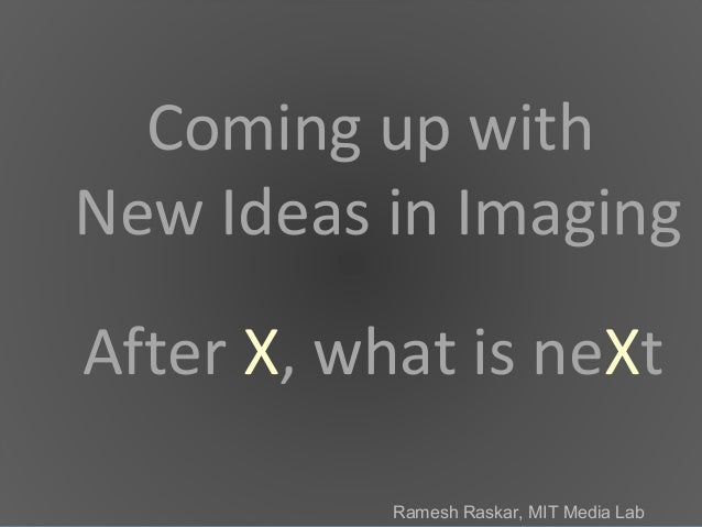 Ramesh Raskar, MIT Media Lab After X, what is neXt Coming up with New Ideas in Imaging Ramesh Raskar, MIT Media Lab
