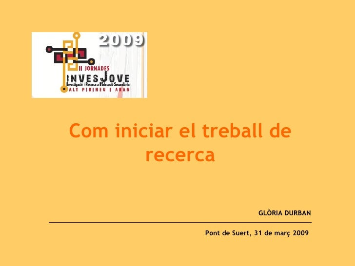 Com iniciar el treball de recerca GLÒRIA DURBAN Pont de Suert, 31 de març 2009