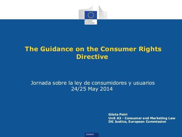 The Guidance on the Consumer Rights Directive Jornada sobre la ley de consumidores y usuarios 24/25 May 2014 Gösta Petri U...