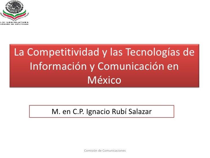 La Competitividad y las Tecnologías de Información y Comunicación en México<br />Comisión de Comunicaciones<br />M. en C.P...