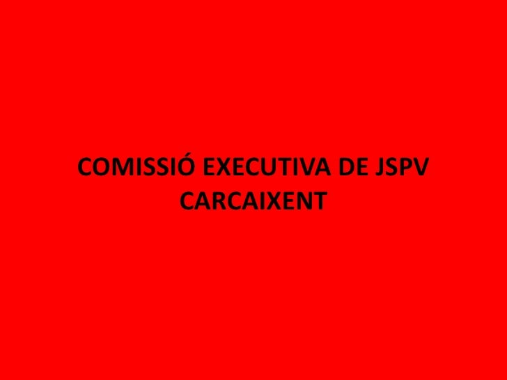 COMISSIÓ EXECUTIVA DE JSPV       CARCAIXENT