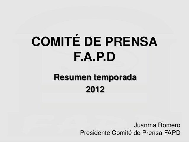 COMITÉ DE PRENSA     F.A.P.D  Resumen temporada        2012                         Juanma Romero       Presidente Comité ...