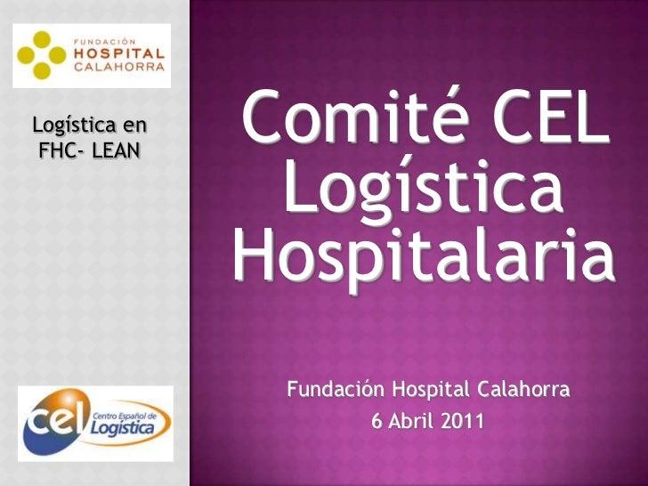 Comité CEL Logística Hospitalaria<br />Logística en FHC- LEAN<br />Fundación Hospital Calahorra<br />6 Abril 2011<br />