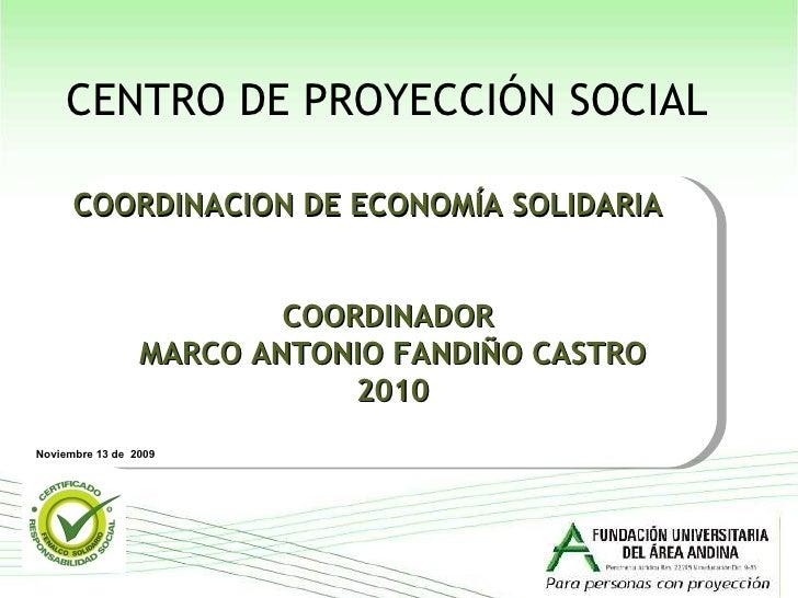 COORDINADOR  MARCO ANTONIO FANDIÑO CASTRO 2010 COORDINACION DE ECONOMÍA SOLIDARIA  Noviembre 13 de  2009 CENTRO DE PROYECC...