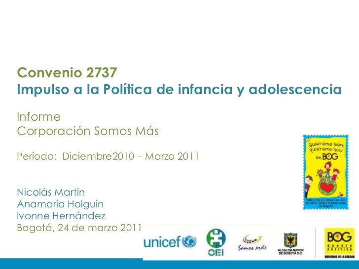 Convenio 2737 Impulso a la Política de infancia y adolescencia Informe Corporación Somos Más Período:  Diciembre2010 – Mar...