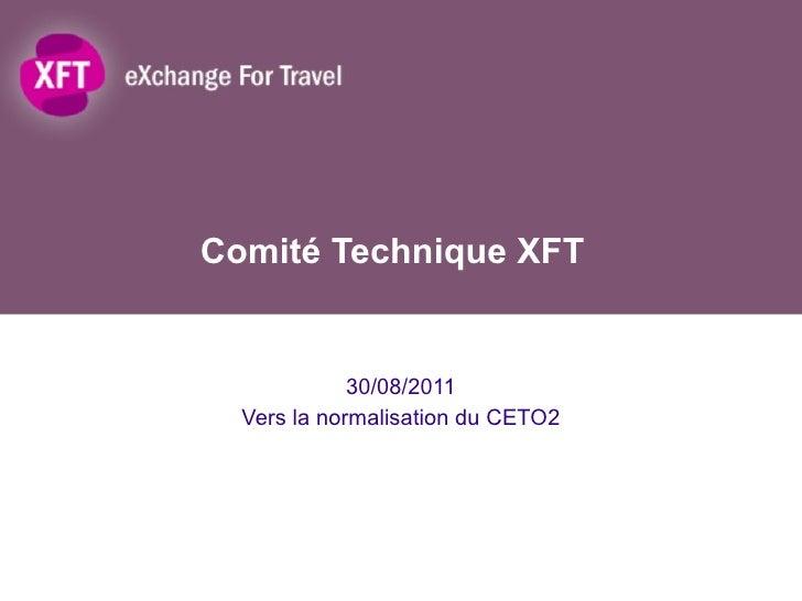 Comité Technique XFT 30/08/2011 Vers la normalisation du CETO2