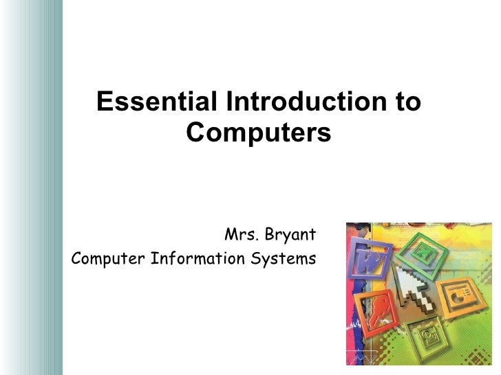 Essential Introduction to Computers Mrs. Bryant Computer Information Systems