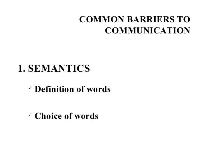 COMMON BARRIERS TO COMMUNICATION <ul><li>1. SEMANTICS </li></ul><ul><ul><li>Definition of words </li></ul></ul><ul><ul><li...