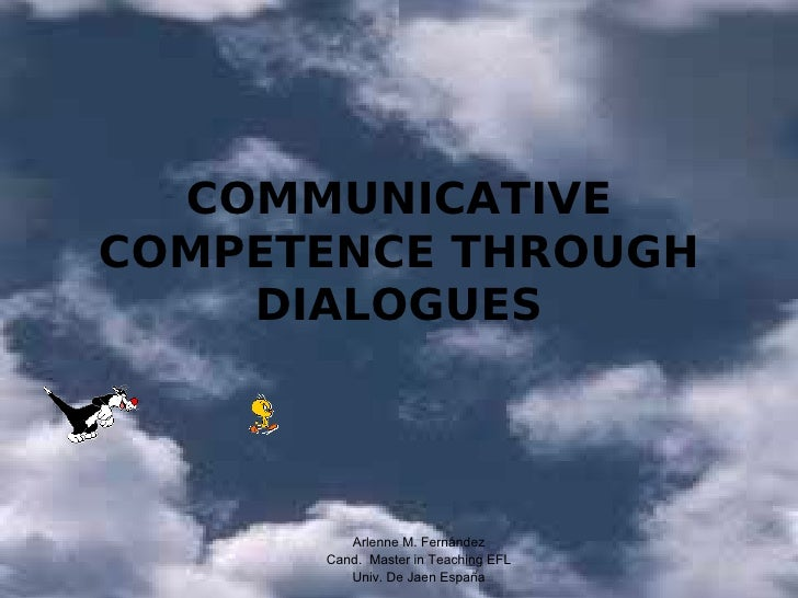 COMMUNICATIVECOMPETENCE THROUGH    DIALOGUES         Arlenne M. Fernández      Cand. Master in Teaching EFL         Univ. ...