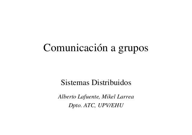 Comunicación a grupos Sistemas Distribuidos Alberto Lafuente, Mikel Larrea Dpto. ATC, UPV/EHU