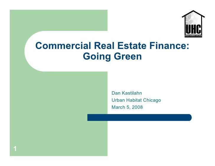 Commercial Real Estate Finance:            Going Green                   Dan Kastilahn                   Urban Habitat Chi...