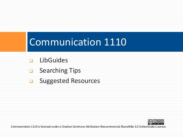 Communication 1110      LibGuides Searching Tips Suggested Resources  Communication 1110 is licensed under a Creative C...