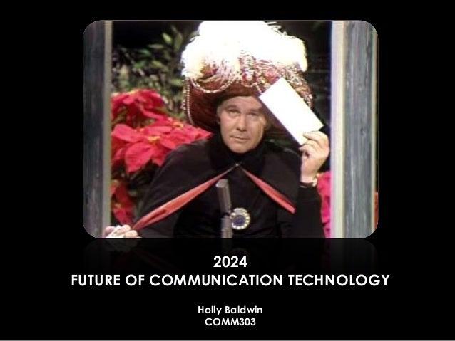 2024 FUTURE OF COMMUNICATION TECHNOLOGY Holly Baldwin COMM303