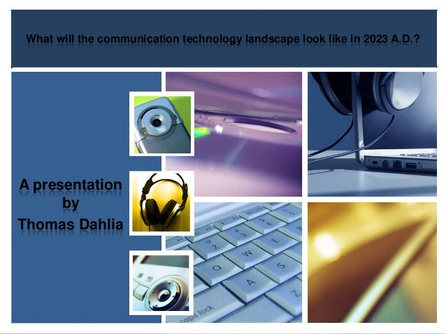 What will the communication technology landscape look like in 2023 A.D.? A presentation by Thomas Dahlia