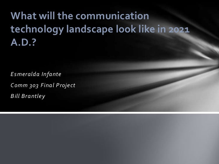 What will the communicationtechnology landscape look like in 2021A.D.?Esmeralda InfanteComm 303 Final ProjectBill Brantley