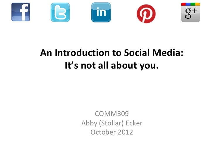 An Introduction to Social Media:     It's not all about you.            COMM309         Abby (Stollar) Ecker           Oct...
