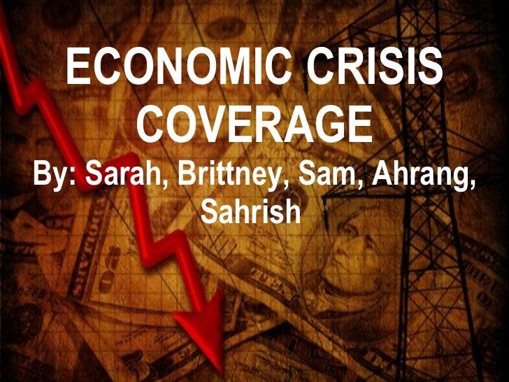 ECONOMIC CRISIS COVERAGE By: Sarah, Brittney, Sam, Ahrang, Sahrish