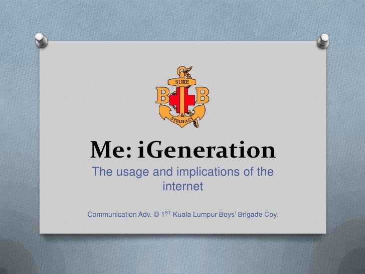 Me: iGeneration The usage and implications of the            internetCommunication Adv. © 1ST Kuala Lumpur Boys' Brigade C...