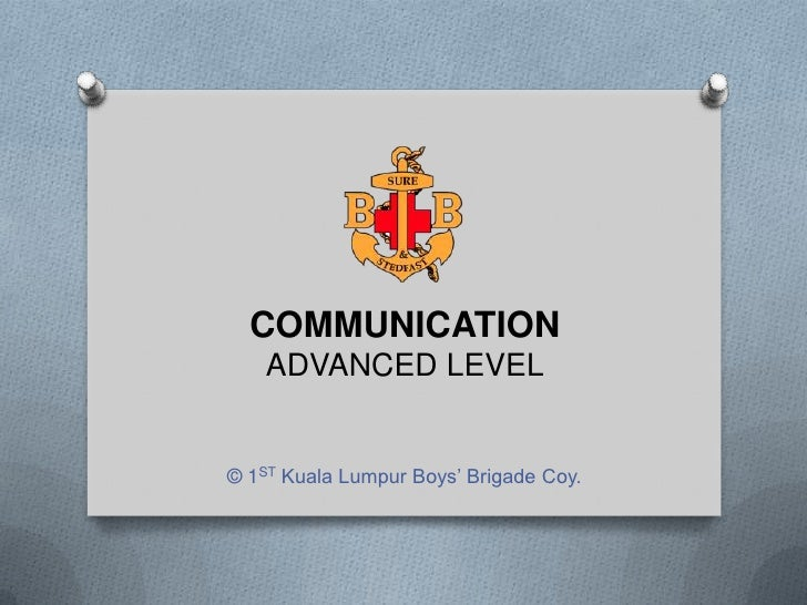 COMMUNICATION    ADVANCED LEVEL© 1ST Kuala Lumpur Boys' Brigade Coy.