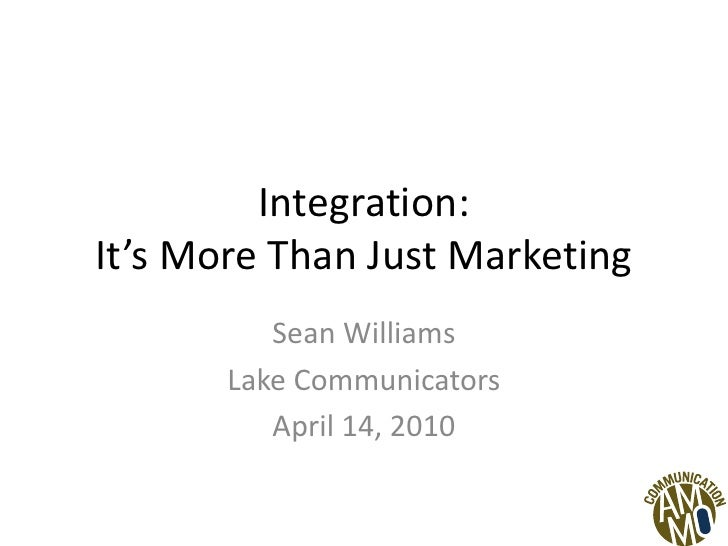 Integration:It's More Than Just Marketing<br />Sean Williams<br />Lake Communicators<br />April 14, 2010<br />