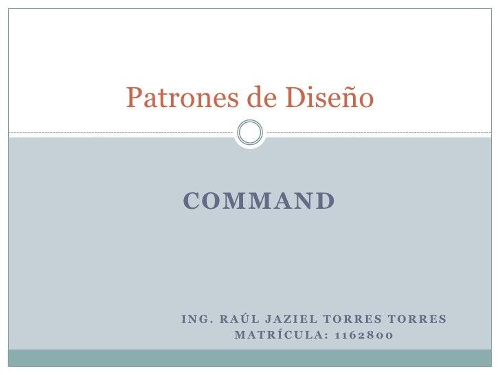 Ing. Raúl Jaziel torres torres <br />Matrícula: 1162800<br />Patrones de Diseño<br />Command<br />
