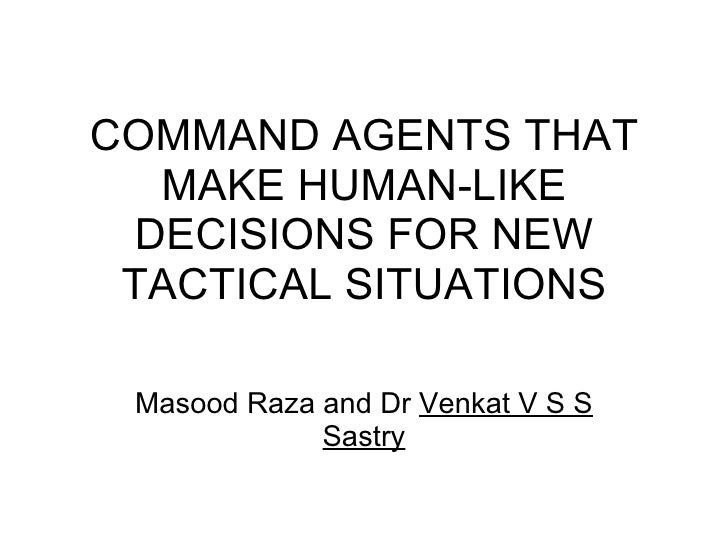 COMMAND AGENTS THAT MAKE HUMAN-LIKE DECISIONS FOR NEW TACTICAL SITUATIONS Masood Raza and Dr  Venkat V S S Sastry