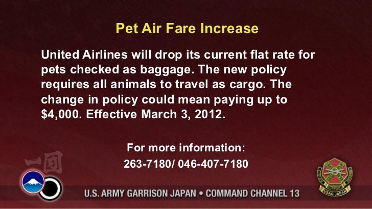 Pet Air Fare Increase <ul><li>United Airlines will drop its current flat rate for pets checked as baggage. The new policy ...