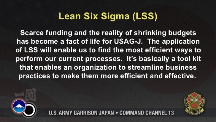Lean Six Sigma (LSS) Scarce funding and the reality of shrinking budgetshas become a fact of life for USAG-J. The applicat...